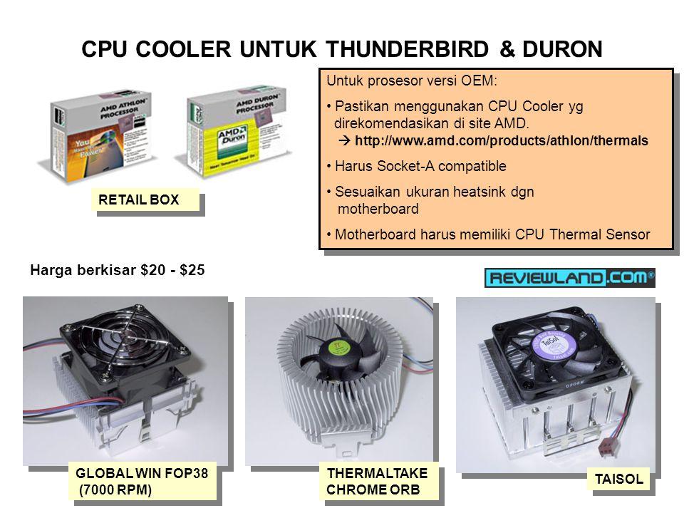 CPU COOLER UNTUK THUNDERBIRD & DURON RETAIL BOX GLOBAL WIN FOP38 (7000 RPM) TAISOL THERMALTAKE CHROME ORB Untuk prosesor versi OEM: Pastikan menggunakan CPU Cooler yg direkomendasikan di site AMD.