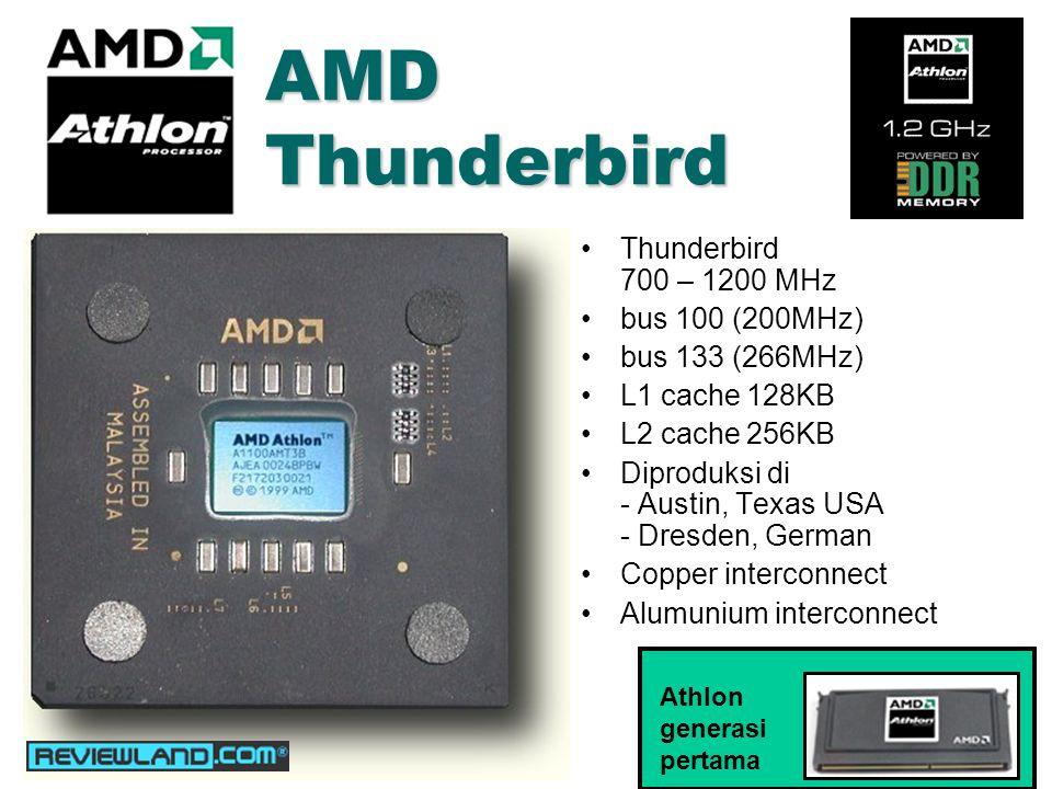 AMD Thunderbird Thunderbird 700 – 1200 MHz bus 100 (200MHz) bus 133 (266MHz) L1 cache 128KB L2 cache 256KB Diproduksi di - Austin, Texas USA - Dresden, German Copper interconnect Alumunium interconnect Athlon generasi pertama