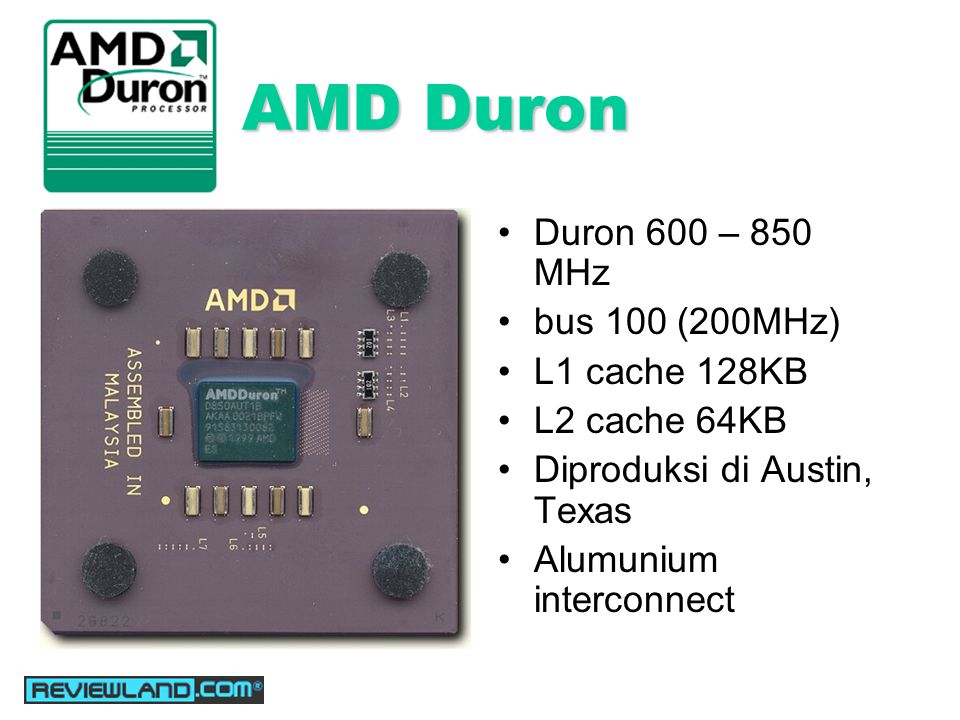 AMD Duron Duron 600 – 850 MHz bus 100 (200MHz) L1 cache 128KB L2 cache 64KB Diproduksi di Austin, Texas Alumunium interconnect