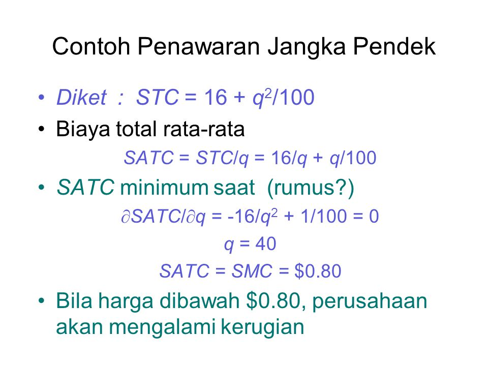 Contoh Penawaran Jangka Pendek Diket : STC = 16 + q 2 /100 Biaya total rata-rata SATC = STC/q = 16/q + q/100 SATC minimum saat (rumus?)  SATC/  q = -16/q 2 + 1/100 = 0 q = 40 SATC = SMC = $0.80 Bila harga dibawah $0.80, perusahaan akan mengalami kerugian