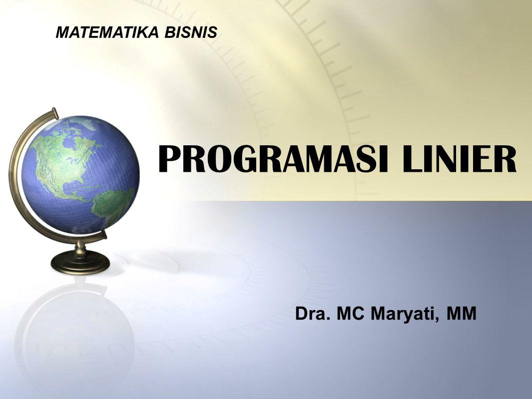 PROGRAMASI LINIER MATEMATIKA BISNIS Dra. MC Maryati, MM