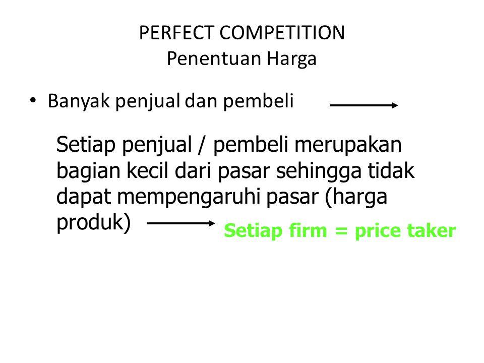 PERFECT COMPETITION Penentuan Harga Banyak penjual dan pembeli Setiap penjual / pembeli merupakan bagian kecil dari pasar sehingga tidak dapat mempengaruhi pasar (harga produk) Setiap firm = price taker