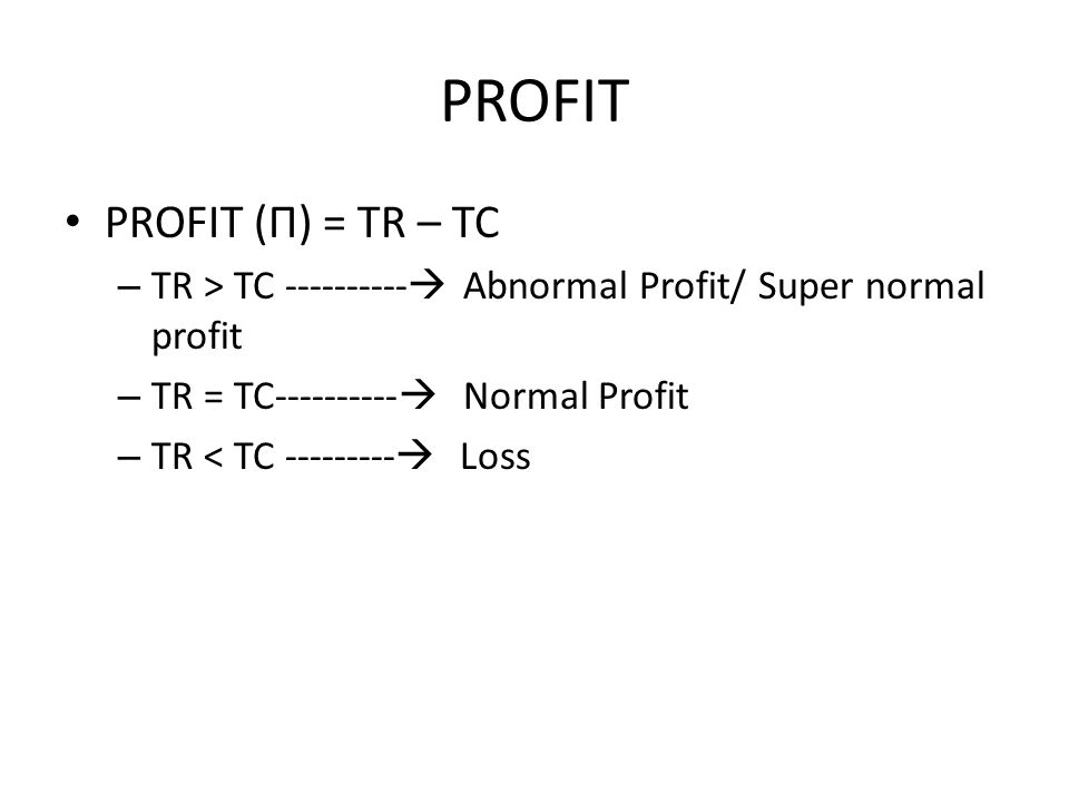 PROFIT PROFIT (Π) = TR – TC –T–TR > TC ----------  Abnormal Profit/ Super normal profit –T–TR = TC----------  Normal Profit –T–TR < TC ---------  Loss