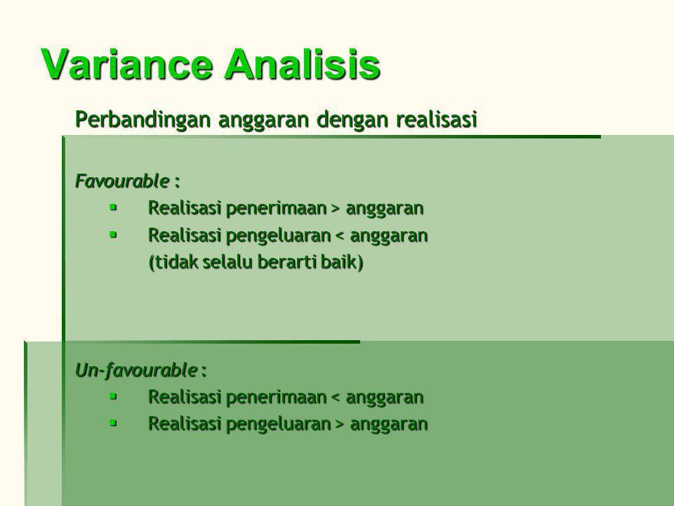 Variance Analisis Perbandingan anggaran dengan realisasi Favourable :  Realisasi penerimaan > anggaran  Realisasi pengeluaran < anggaran (tidak selalu berarti baik) Un-favourable :  Realisasi penerimaan < anggaran  Realisasi pengeluaran > anggaran