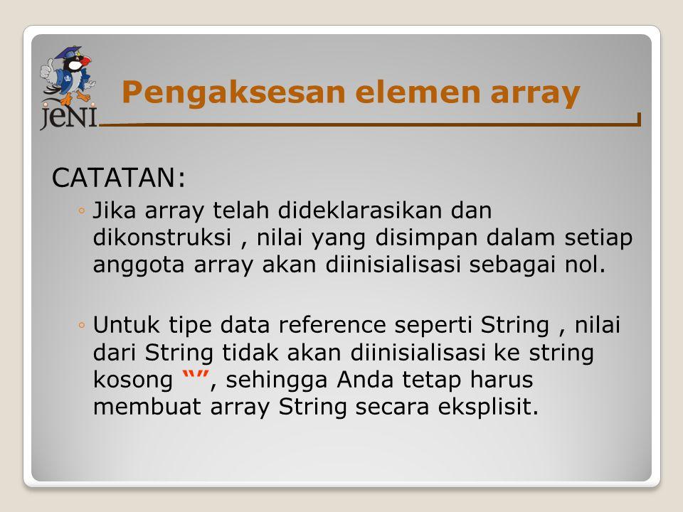 Pengaksesan elemen array CATATAN: ◦Jika array telah dideklarasikan dan dikonstruksi, nilai yang disimpan dalam setiap anggota array akan diinisialisas