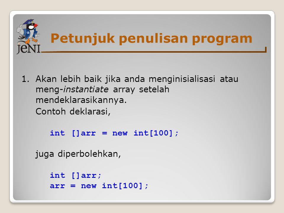 Petunjuk penulisan program 1.Akan lebih baik jika anda menginisialisasi atau meng-instantiate array setelah mendeklarasikannya. Contoh deklarasi, int
