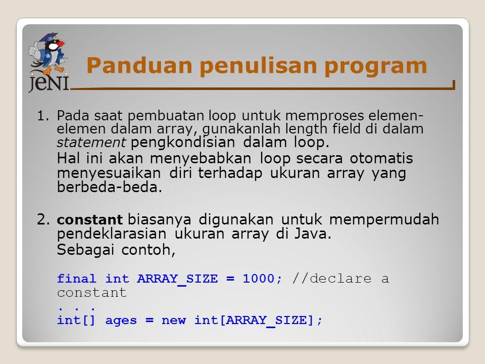 Panduan penulisan program 1.Pada saat pembuatan loop untuk memproses elemen- elemen dalam array, gunakanlah length field di dalam statement pengkondis