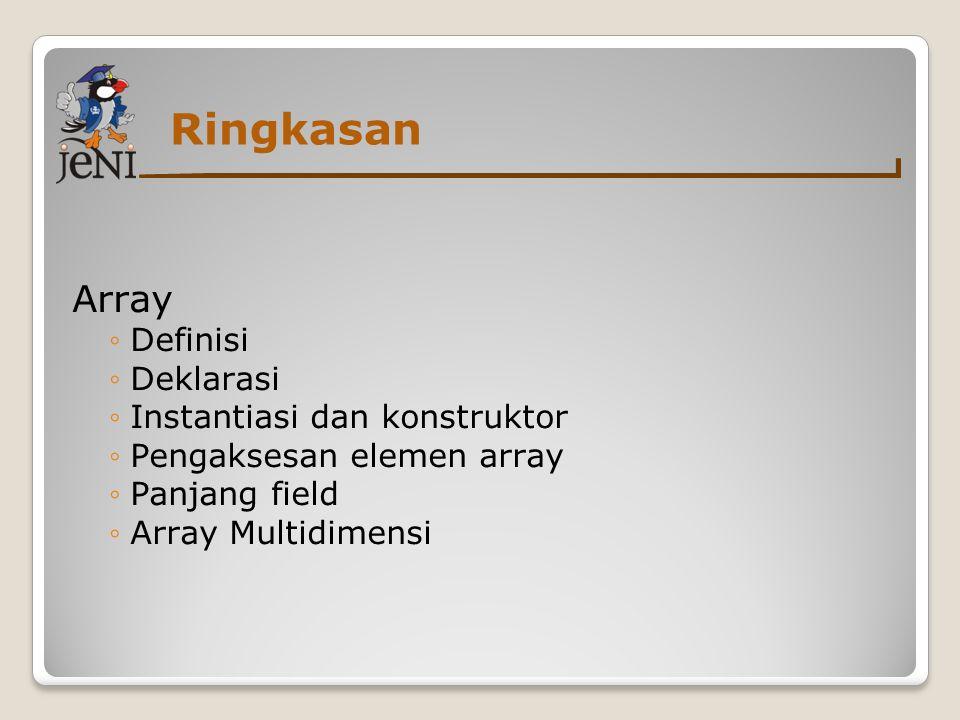 Ringkasan Array ◦Definisi ◦Deklarasi ◦Instantiasi dan konstruktor ◦Pengaksesan elemen array ◦Panjang field ◦Array Multidimensi