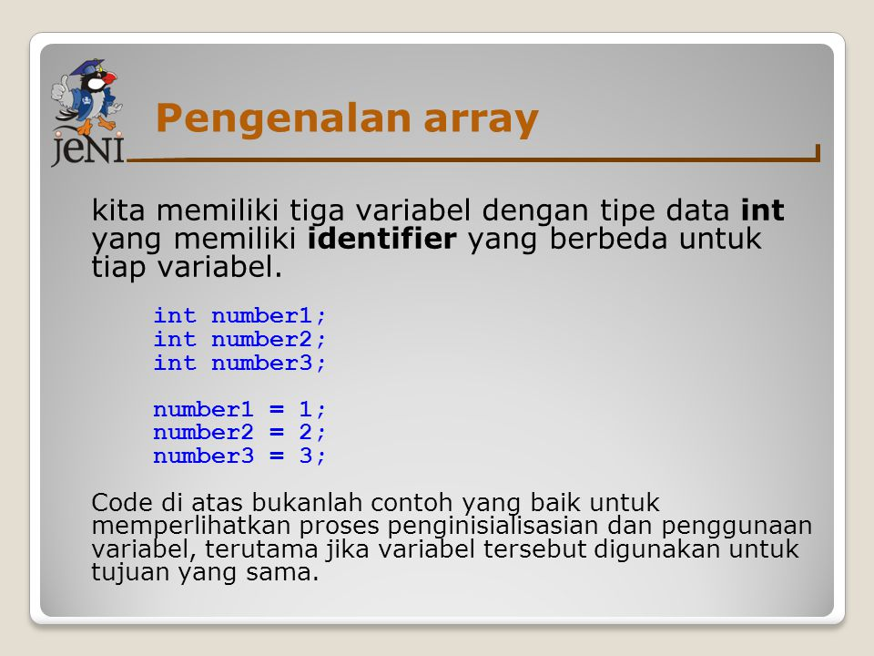 Pengenalan array kita memiliki tiga variabel dengan tipe data int yang memiliki identifier yang berbeda untuk tiap variabel. int number1; int number2;