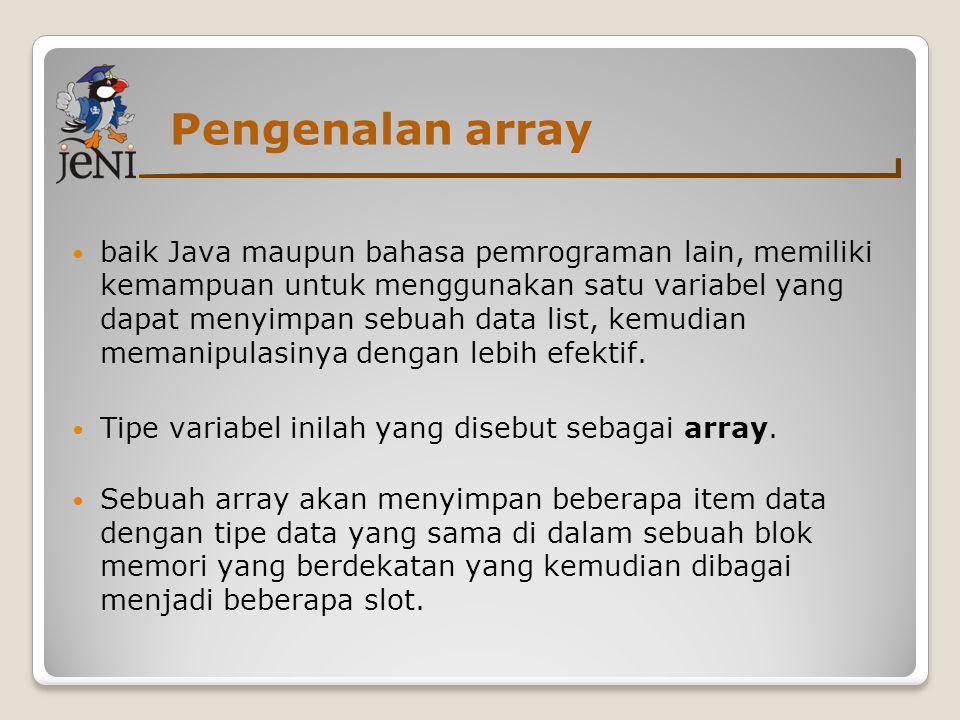 Pengenalan array baik Java maupun bahasa pemrograman lain, memiliki kemampuan untuk menggunakan satu variabel yang dapat menyimpan sebuah data list, k