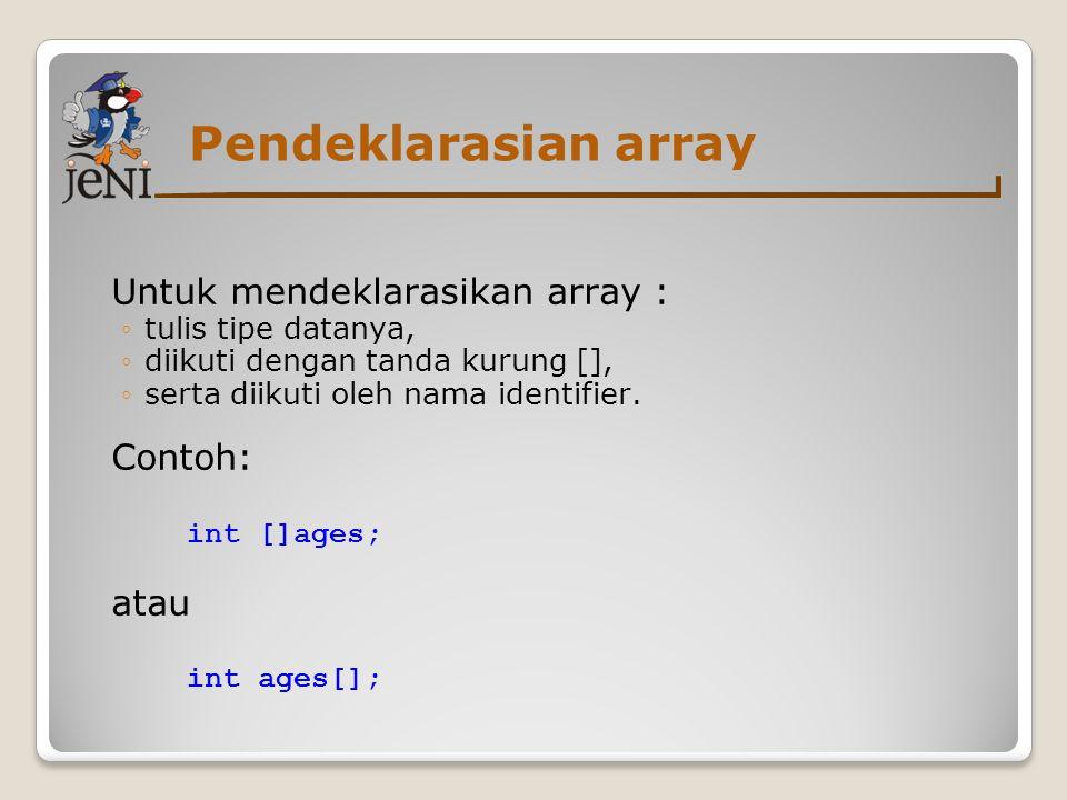 Pendeklarasian array Untuk mendeklarasikan array : ◦tulis tipe datanya, ◦diikuti dengan tanda kurung [], ◦serta diikuti oleh nama identifier. Contoh: