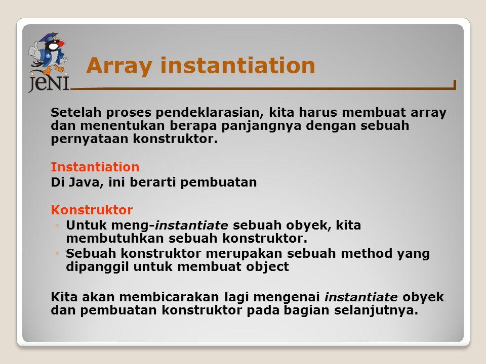 Array instantiation Setelah proses pendeklarasian, kita harus membuat array dan menentukan berapa panjangnya dengan sebuah pernyataan konstruktor. Ins