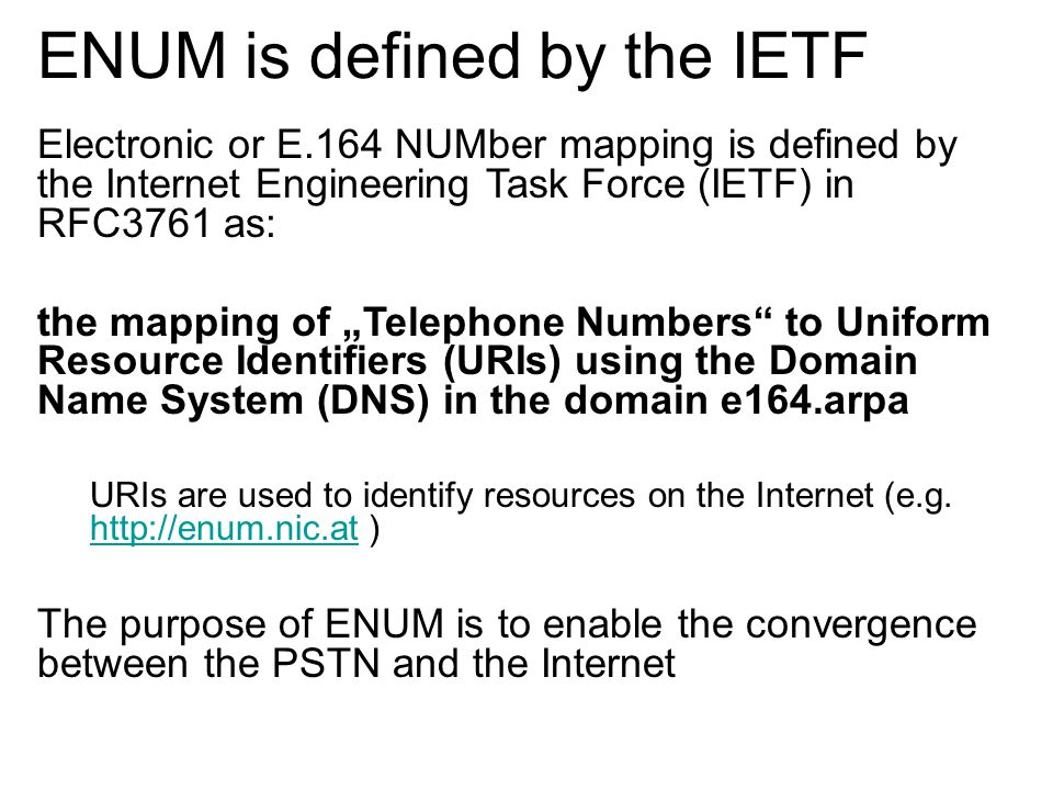 "Electronic or E.164 NUMber mapping is defined by the Internet Engineering Task Force (IETF) in RFC3761 as: the mapping of ""Telephone Numbers to Uniform Resource Identifiers (URIs) using the Domain Name System (DNS) in the domain e164.arpa URIs are used to identify resources on the Internet (e.g."