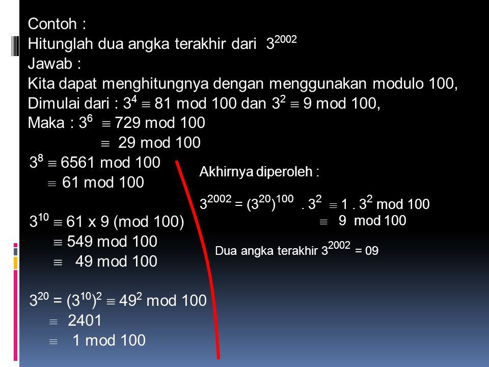 Tentukan sisa pembagian 3 2006 oleh 8 Jawab : Karena 3 2 = 9, maka 3 2 mod 8  1 3 2006 mod 8  (3 2 ) 1003 mod 8  (3 2 mod 8) 1003  1 1003  1 Jadi sisanya adalah 1 Carilah sisa pembagian 3 2006 dibagi oleh 11