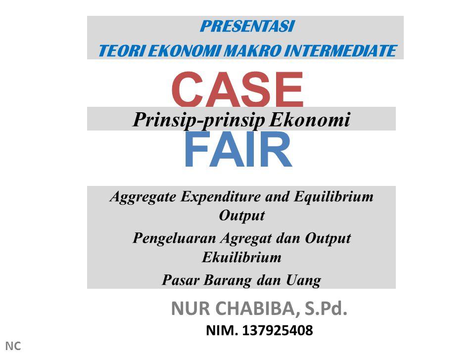 CASE FAIR Prinsip-prinsip Ekonomi NUR CHABIBA, S.Pd. NIM. 137925408 PRESENTASI TEORI EKONOMI MAKRO INTERMEDIATE Aggregate Expenditure and Equilibrium