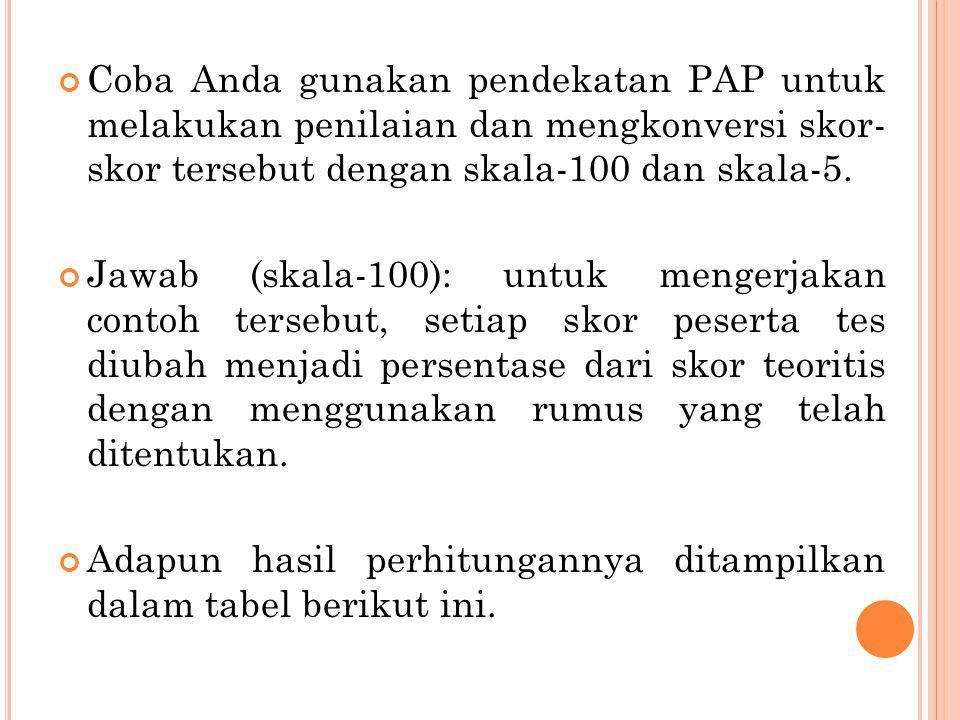 Coba Anda gunakan pendekatan PAP untuk melakukan penilaian dan mengkonversi skor- skor tersebut dengan skala-100 dan skala-5. Jawab (skala-100): untuk