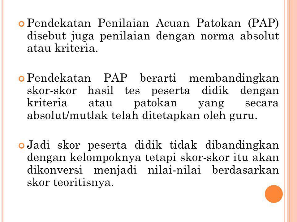 Pendekatan Penilaian Acuan Patokan (PAP) disebut juga penilaian dengan norma absolut atau kriteria. Pendekatan PAP berarti membandingkan skor-skor has