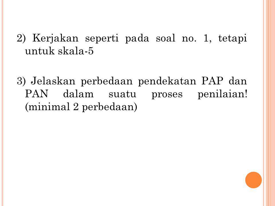 2) Kerjakan seperti pada soal no. 1, tetapi untuk skala-5 3) Jelaskan perbedaan pendekatan PAP dan PAN dalam suatu proses penilaian! (minimal 2 perbed