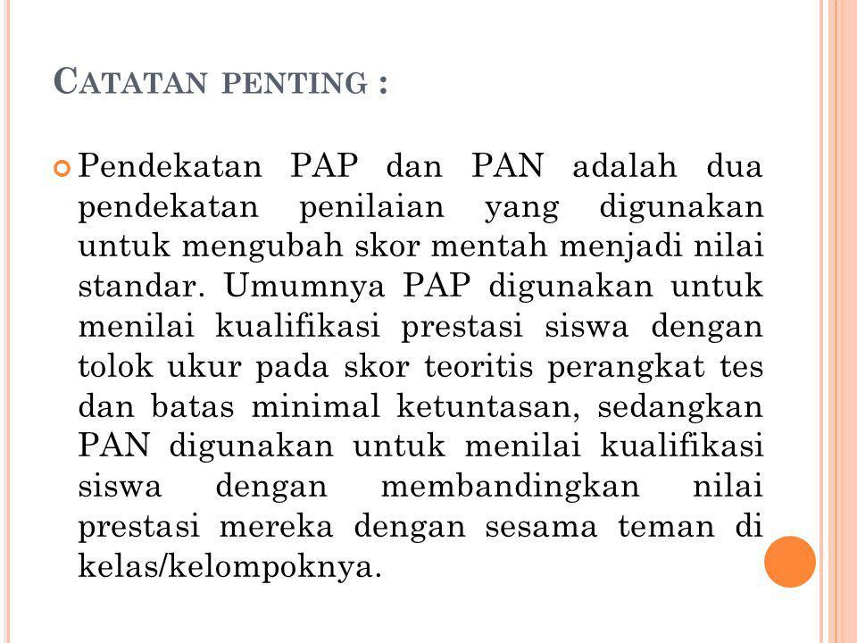 C ATATAN PENTING : Pendekatan PAP dan PAN adalah dua pendekatan penilaian yang digunakan untuk mengubah skor mentah menjadi nilai standar. Umumnya PAP