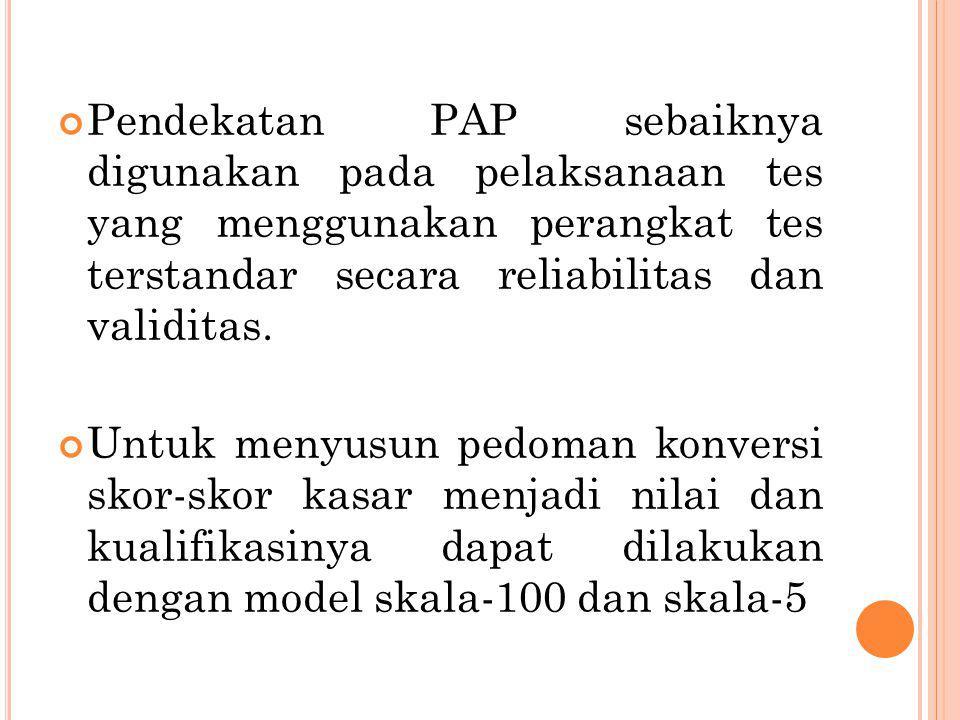 Pendekatan PAP sebaiknya digunakan pada pelaksanaan tes yang menggunakan perangkat tes terstandar secara reliabilitas dan validitas. Untuk menyusun pe