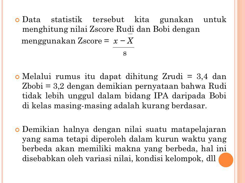 Data statistik tersebut kita gunakan untuk menghitung nilai Zscore Rudi dan Bobi dengan menggunakan Zscore = x − X s Melalui rumus itu dapat dihitung