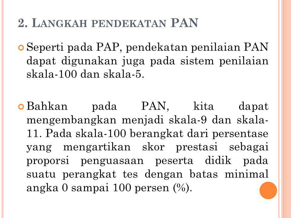 2. L ANGKAH PENDEKATAN PAN Seperti pada PAP, pendekatan penilaian PAN dapat digunakan juga pada sistem penilaian skala-100 dan skala-5. Bahkan pada PA