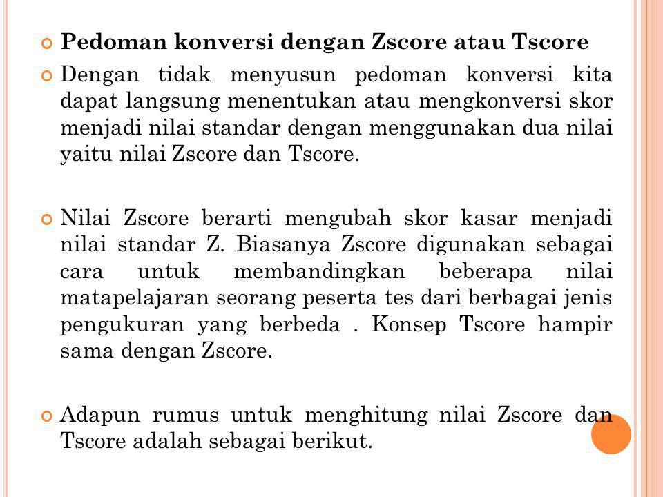 Pedoman konversi dengan Zscore atau Tscore Dengan tidak menyusun pedoman konversi kita dapat langsung menentukan atau mengkonversi skor menjadi nilai