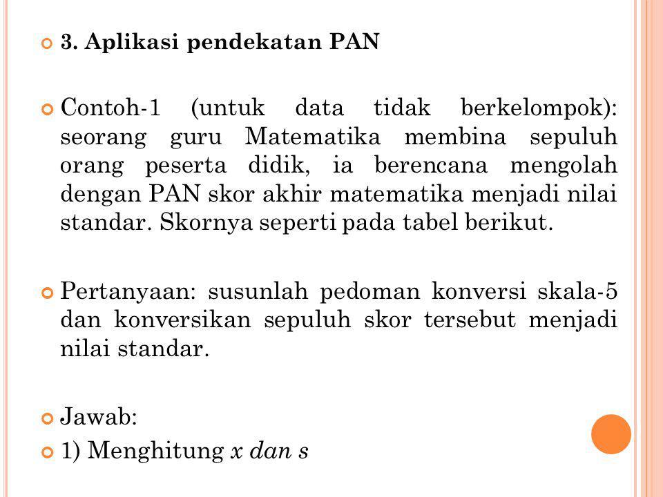 3. Aplikasi pendekatan PAN Contoh-1 (untuk data tidak berkelompok): seorang guru Matematika membina sepuluh orang peserta didik, ia berencana mengolah