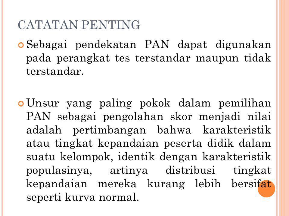 CATATAN PENTING Sebagai pendekatan PAN dapat digunakan pada perangkat tes terstandar maupun tidak terstandar. Unsur yang paling pokok dalam pemilihan