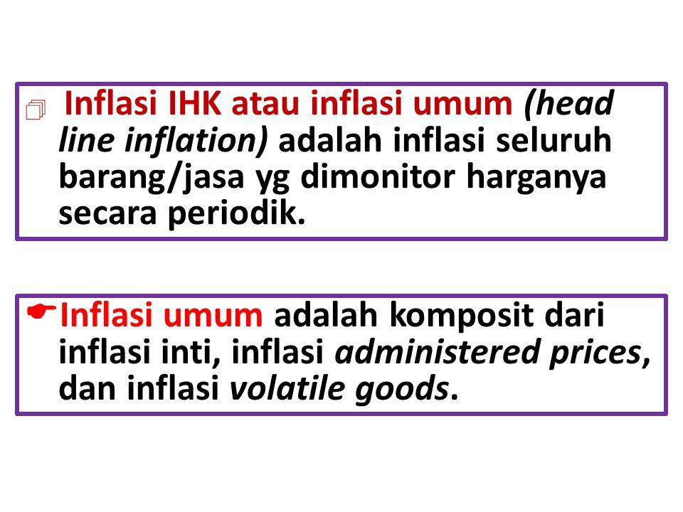 Inflasi IHK atau inflasi umum (head line inflation) adalah inflasi seluruh barang/jasa yg dimonitor harganya secara periodik.  Inflasi umum adalah
