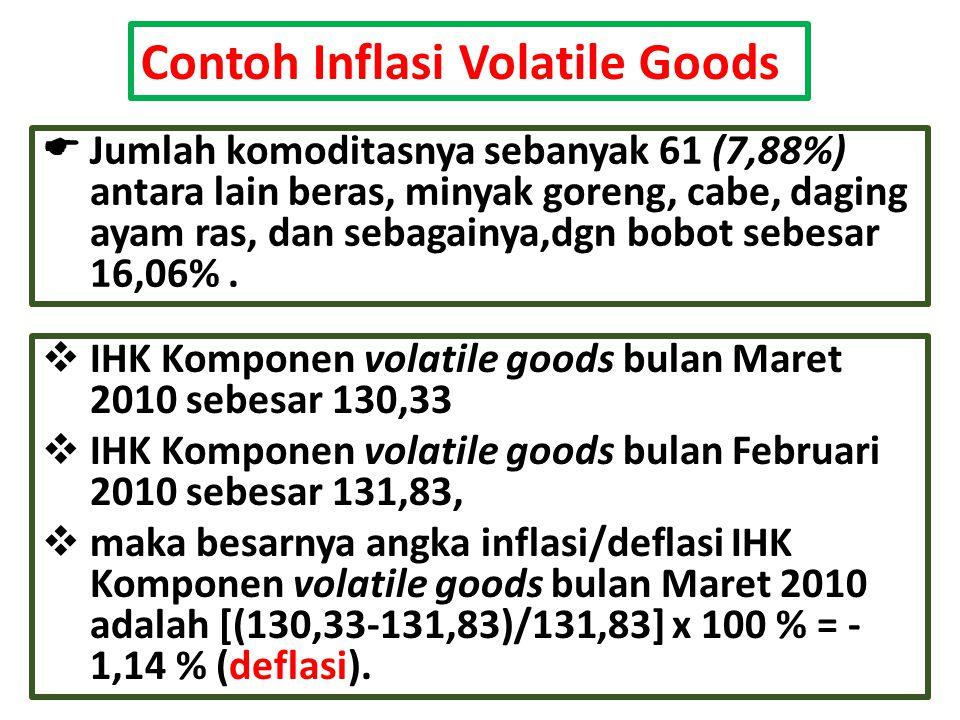 Contoh Inflasi Volatile Goods  Jumlah komoditasnya sebanyak 61 (7,88%) antara lain beras, minyak goreng, cabe, daging ayam ras, dan sebagainya,dgn bo