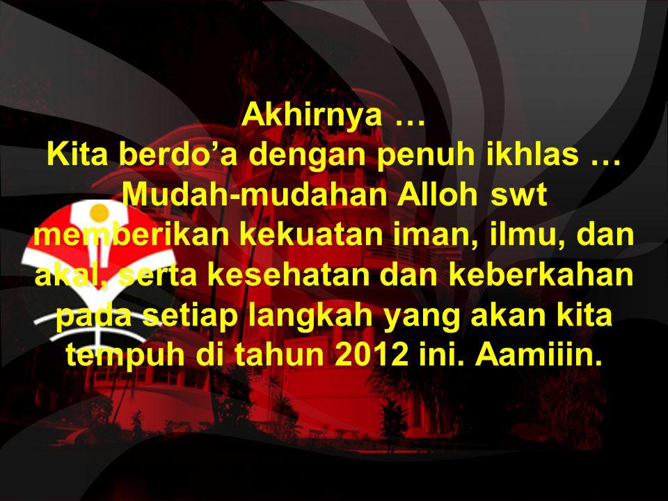 Akhirnya … Kita berdo'a dengan penuh ikhlas … Mudah-mudahan Alloh swt memberikan kekuatan iman, ilmu, dan akal, serta kesehatan dan keberkahan pada setiap langkah yang akan kita tempuh di tahun 2012 ini.