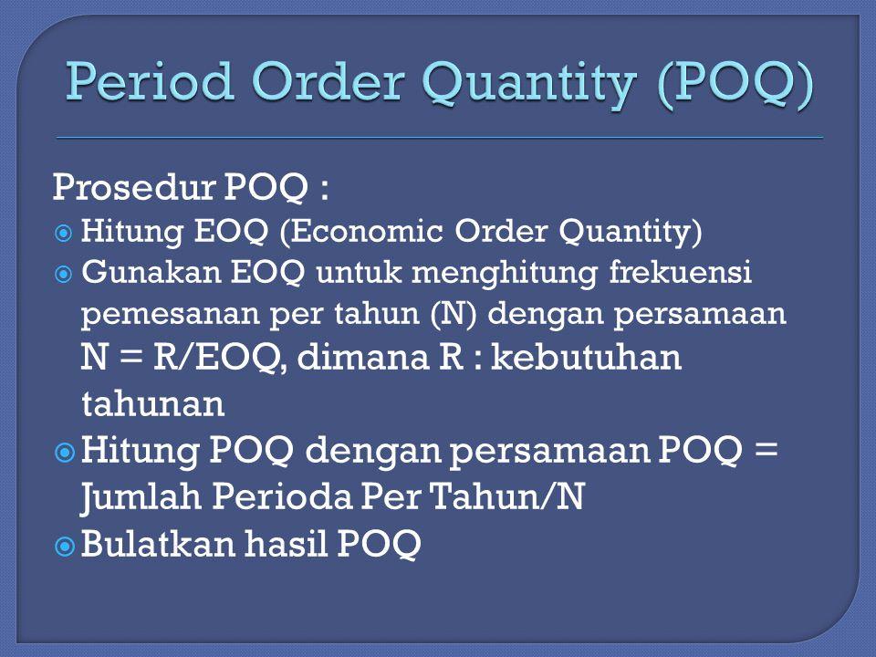 Prosedur POQ :  Hitung EOQ (Economic Order Quantity)  Gunakan EOQ untuk menghitung frekuensi pemesanan per tahun (N) dengan persamaan N = R/EOQ, dimana R : kebutuhan tahunan  Hitung POQ dengan persamaan POQ = Jumlah Perioda Per Tahun/N  Bulatkan hasil POQ