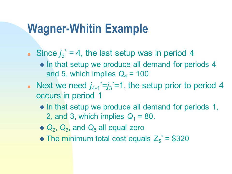 Wagner-Whitin Example n Since j 5 * = 4, the last setup was in period 4 u In that setup we produce all demand for periods 4 and 5, which implies Q 4 = 100 n Next we need j 4-1 * =j 3 * =1, the setup prior to period 4 occurs in period 1 u In that setup we produce all demand for periods 1, 2, and 3, which implies Q 1 = 80.