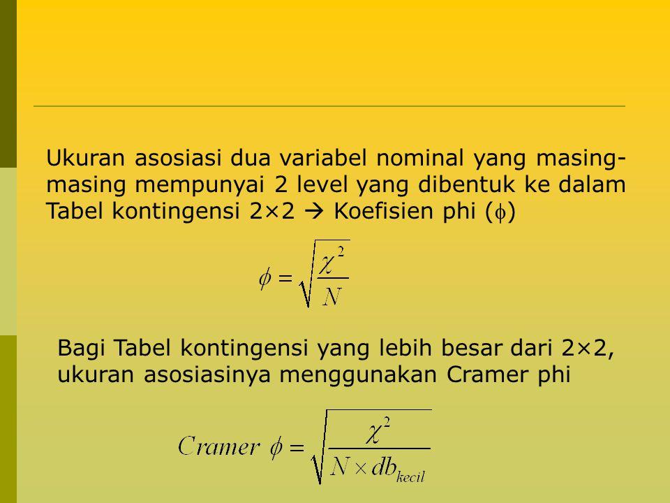 Ukuran asosiasi dua variabel nominal yang masing- masing mempunyai 2 level yang dibentuk ke dalam Tabel kontingensi 2×2  Koefisien phi () Bagi Tabel kontingensi yang lebih besar dari 2×2, ukuran asosiasinya menggunakan Cramer phi