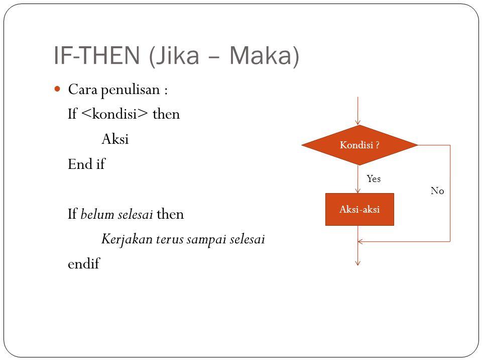 IF-THEN (Jika – Maka) Cara penulisan : If then Aksi End if If belum selesai then Kerjakan terus sampai selesai endif Kondisi .