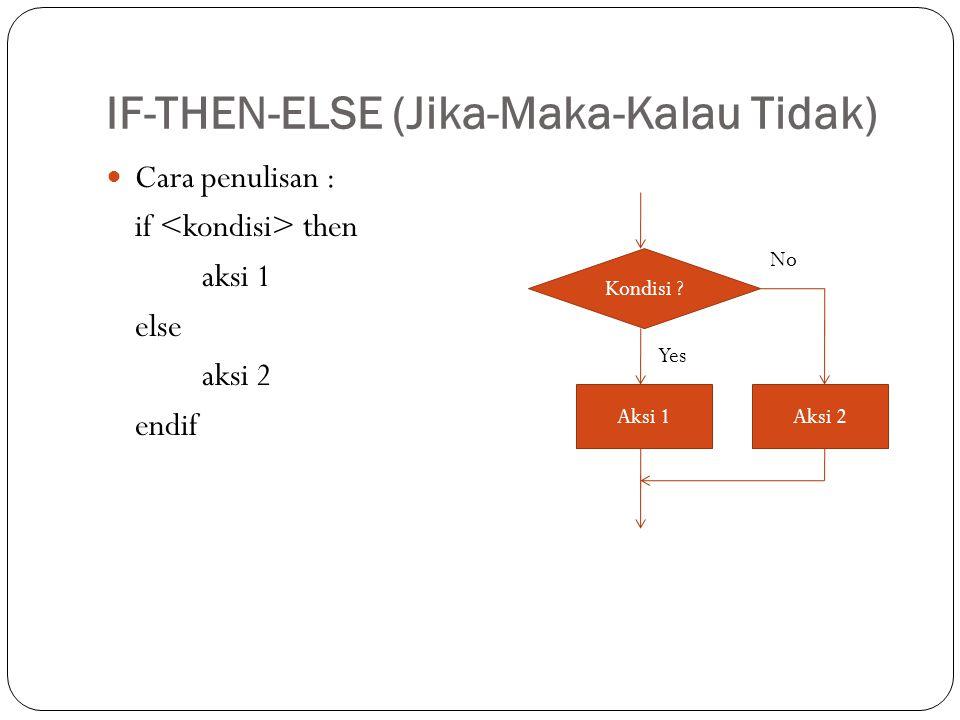 IF-THEN-ELSE (Jika-Maka-Kalau Tidak) Cara penulisan : if then aksi 1 else aksi 2 endif Kondisi ? Aksi 1 Yes No Aksi 2