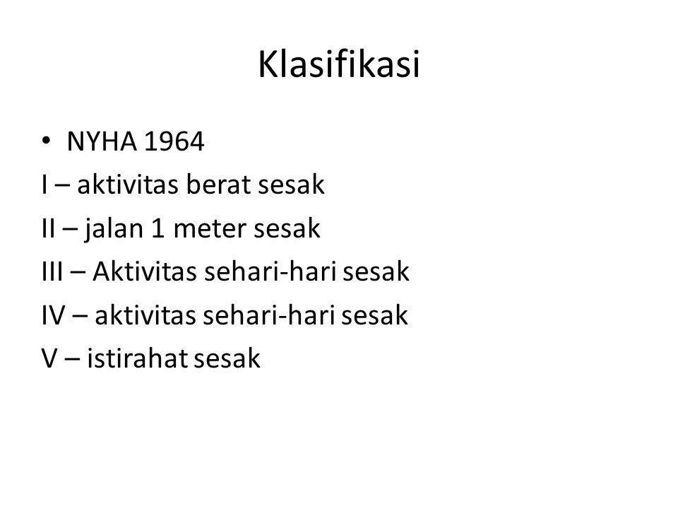 Klasifikasi NYHA 1964 I – aktivitas berat sesak II – jalan 1 meter sesak III – Aktivitas sehari-hari sesak IV – aktivitas sehari-hari sesak V – istira