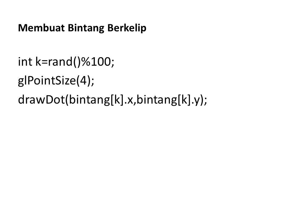 Membuat Bintang Berkelip int k=rand()%100; glPointSize(4); drawDot(bintang[k].x,bintang[k].y);