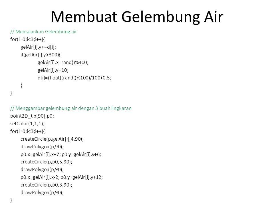 Membuat Gelembung Air // Menjalankan Gelembung air for(i=0;i<3;i++){ gelAir[i].y+=d[i]; if(gelAir[i].y>300){ gelAir[i].x=rand()%400; gelAir[i].y=10; d