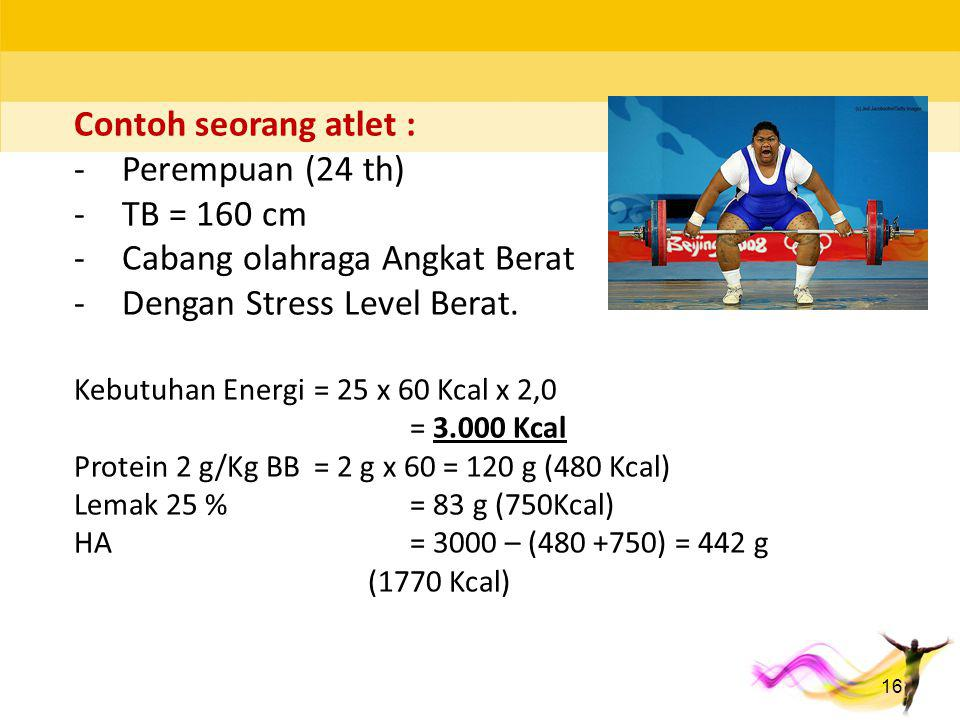 16 Contoh seorang atlet : -Perempuan (24 th) -TB = 160 cm -Cabang olahraga Angkat Berat -Dengan Stress Level Berat. Kebutuhan Energi = 25 x 60 Kcal x