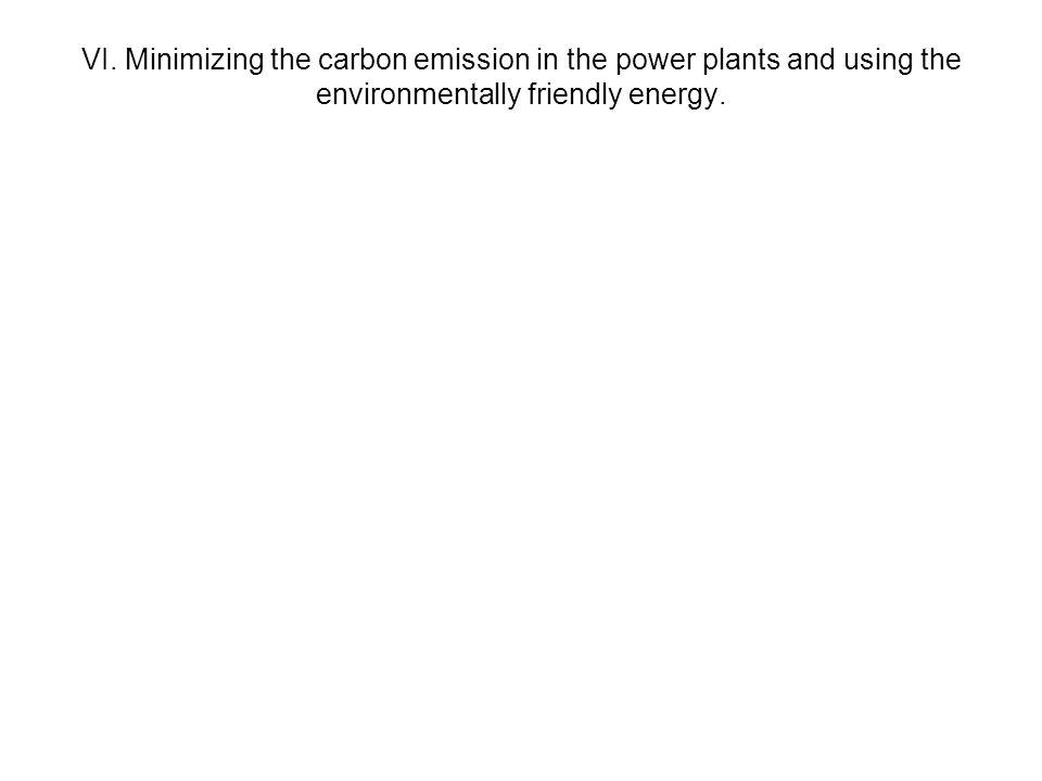VI. Minimizing the carbon emission in the power plants and using the environmentally friendly energy.