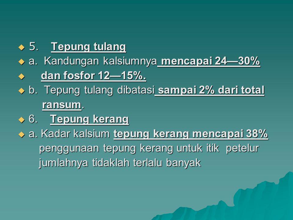  5. Tepung tulang  a. Kandungan kalsiumnya mencapai 24—30%  dan fosfor 12—15%.  b. Tepung tulang dibatasi sampai 2% dari total ransum. ransum.  6