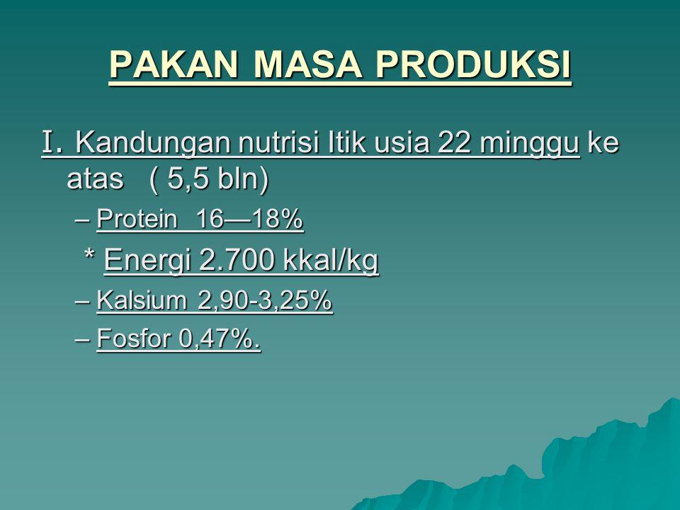 PAKAN MASA PRODUKSI I. Kandungan nutrisi Itik usia 22 minggu ke atas ( 5,5 bln) –Protein 16—18% * Energi 2.700 kkal/kg * Energi 2.700 kkal/kg –Kalsium