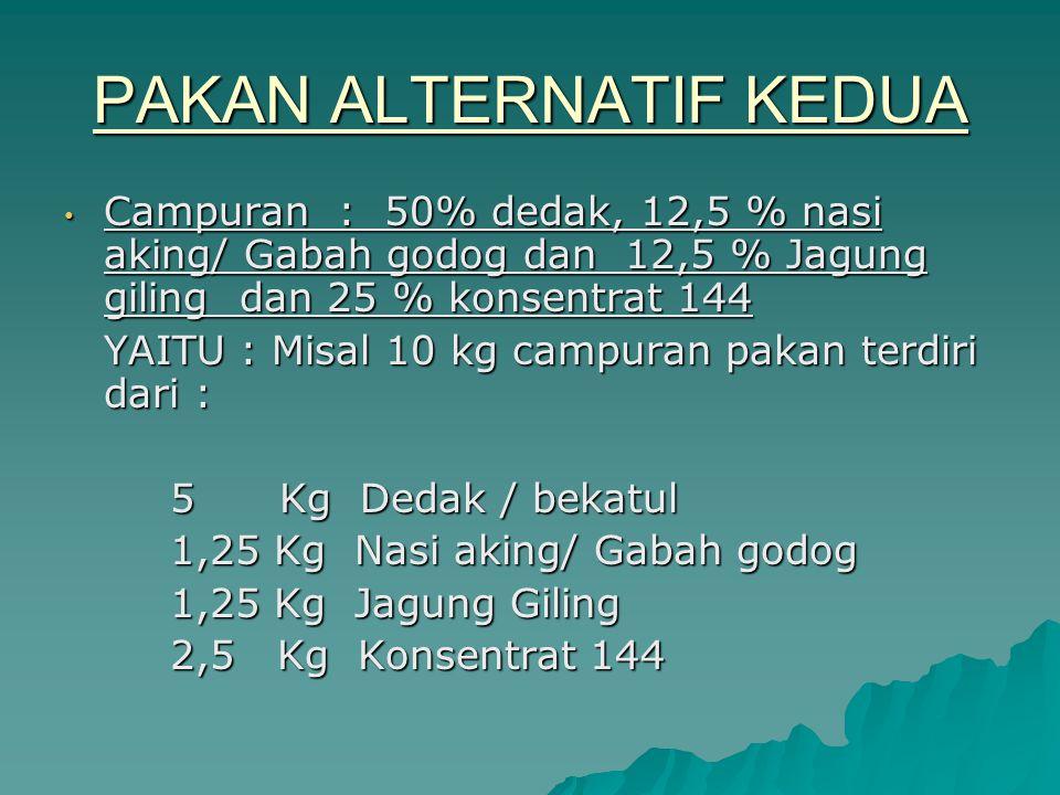 PAKAN ALTERNATIF KEDUA Campuran : 50% dedak, 12,5 % nasi aking/ Gabah godog dan 12,5 % Jagung giling dan 25 % konsentrat 144 Campuran : 50% dedak, 12,