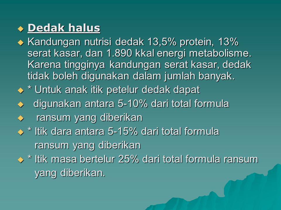  Dedak halus  Kandungan nutrisi dedak 13,5% protein, 13% serat kasar, dan 1.890 kkal energi metabolisme. Karena tingginya kandungan serat kasar, ded