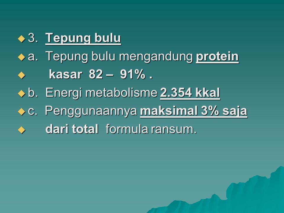  3. Tepung bulu  a. Tepung bulu mengandung protein  kasar 82 – 91%.  b. Energi metabolisme 2.354 kkal  c. Penggunaannya maksimal 3% saja  dari t