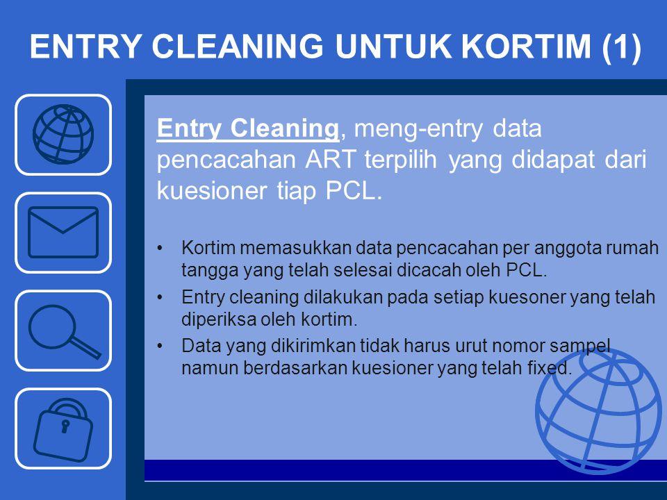 ENTRY CLEANING UNTUK KORTIM (1) Entry Cleaning, meng-entry data pencacahan ART terpilih yang didapat dari kuesioner tiap PCL. Kortim memasukkan data p