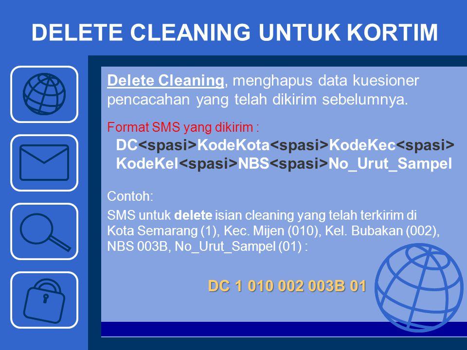 DELETE CLEANING UNTUK KORTIM Delete Cleaning, menghapus data kuesioner pencacahan yang telah dikirim sebelumnya. Format SMS yang dikirim : DC KodeKota