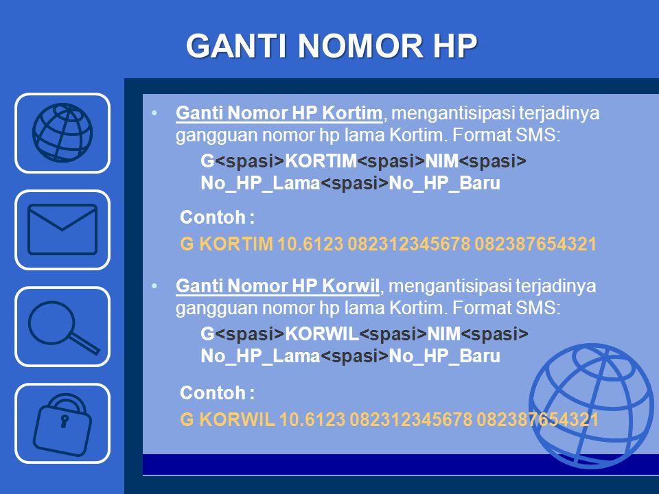 GANTI NOMOR HP Ganti Nomor HP Kortim, mengantisipasi terjadinya gangguan nomor hp lama Kortim. Format SMS: G KORTIM NIM No_HP_Lama No_HP_Baru Contoh :
